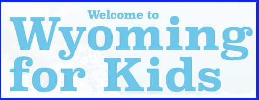 Welcome to Wyoming Kids where you can download a student guide, see Wyoming photos, watch Wyoming videos, and explore Wyoming's past and present.